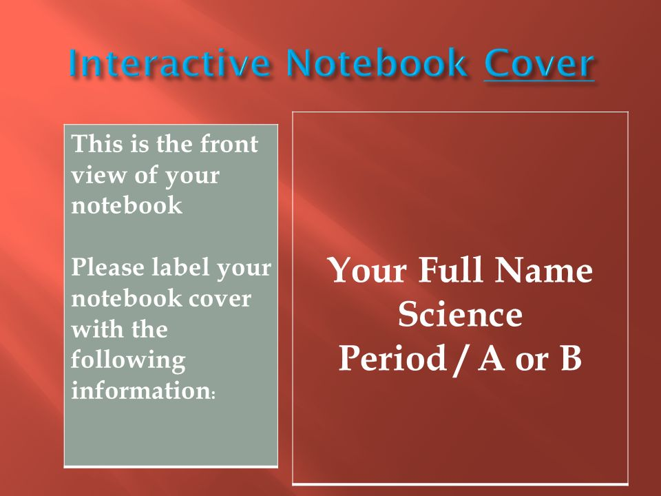 Your Full Name Science Period / A or B This is the front view of your notebook Please label your notebook cover with the following information :