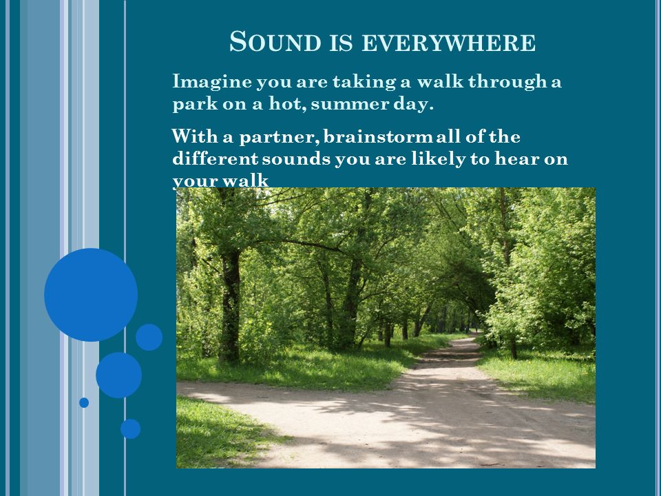 S OUND IS EVERYWHERE Imagine you are taking a walk through a park on a hot, summer day.