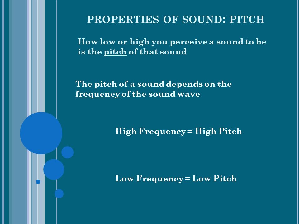 PROPERTIES OF SOUND : PITCH How low or high you perceive a sound to be is the pitch of that sound The pitch of a sound depends on the frequency of the sound wave High Frequency = High Pitch Low Frequency = Low Pitch