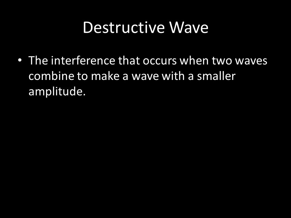 Destructive Wave The interference that occurs when two waves combine to make a wave with a smaller amplitude.
