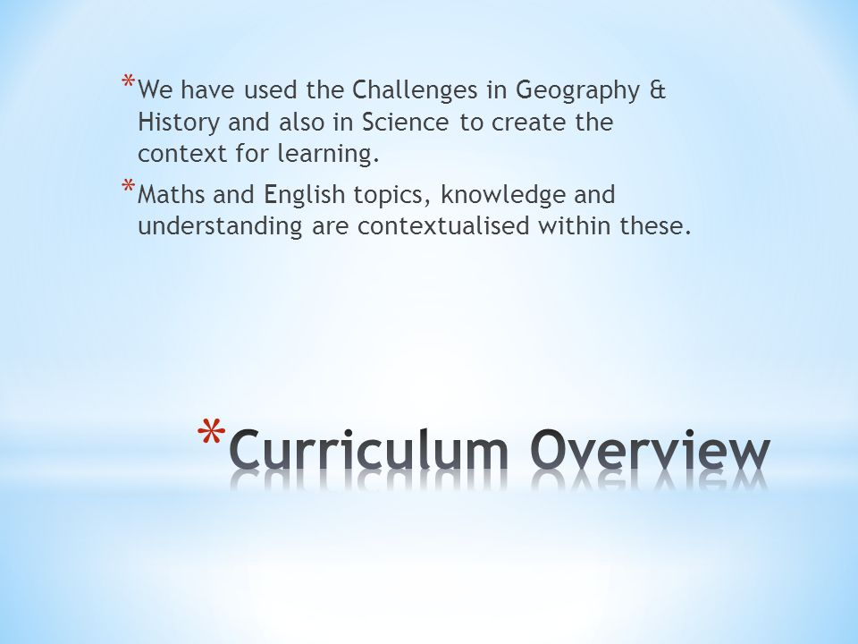* We have used the Challenges in Geography & History and also in Science to create the context for learning.