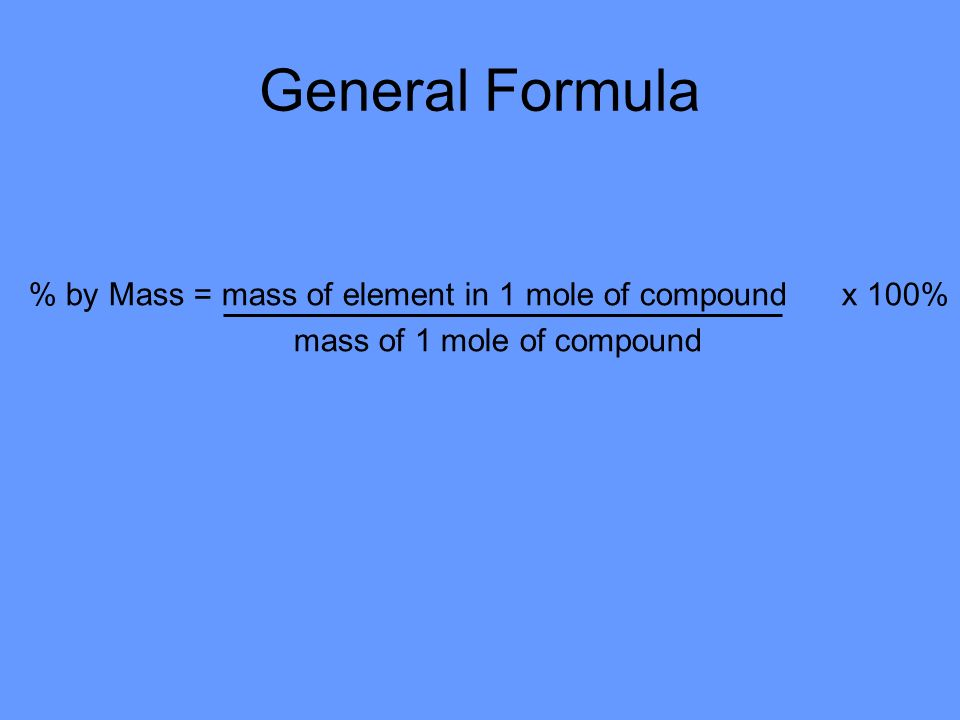 General Formula % by Mass = mass of element in 1 mole of compound x 100% mass of 1 mole of compound