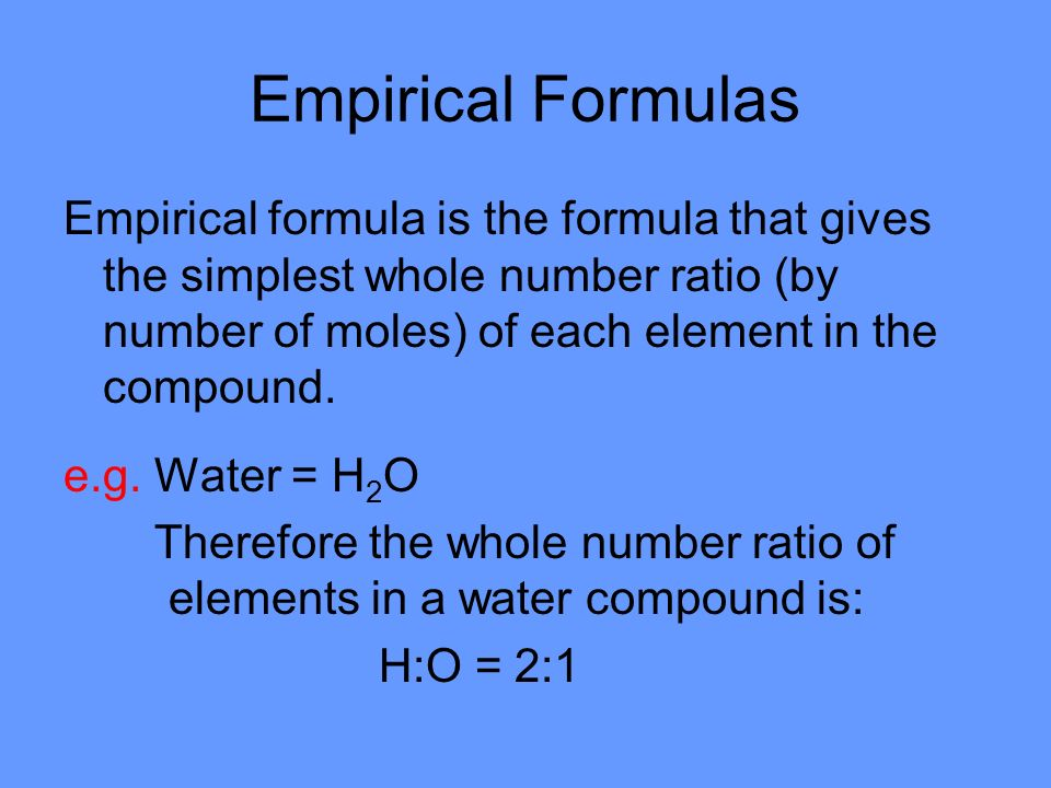 Empirical Formulas Empirical formula is the formula that gives the simplest whole number ratio (by number of moles) of each element in the compound.