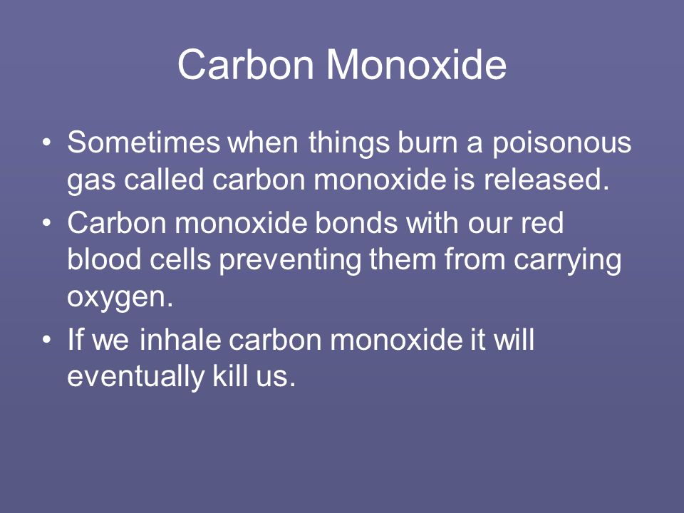 Carbon Monoxide Sometimes when things burn a poisonous gas called carbon monoxide is released.