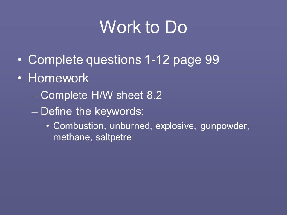 Work to Do Complete questions 1-12 page 99 Homework –Complete H/W sheet 8.2 –Define the keywords: Combustion, unburned, explosive, gunpowder, methane, saltpetre