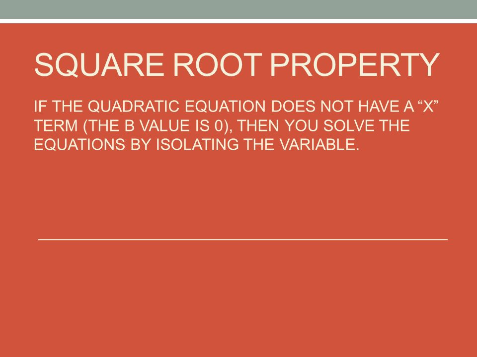 SQUARE ROOT PROPERTY IF THE QUADRATIC EQUATION DOES NOT HAVE A X TERM (THE B VALUE IS 0), THEN YOU SOLVE THE EQUATIONS BY ISOLATING THE VARIABLE.