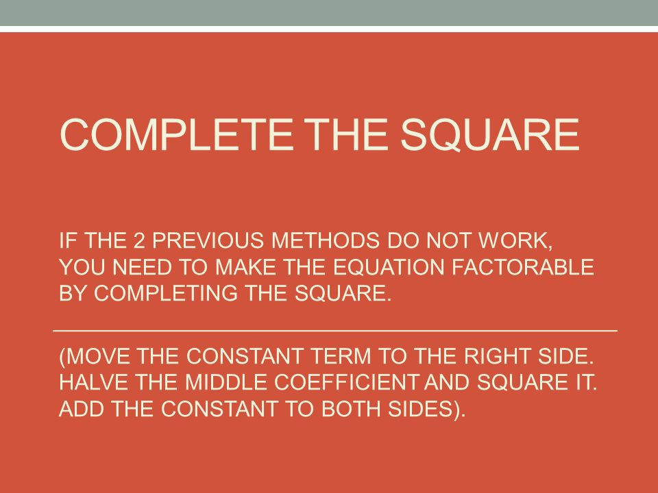 COMPLETE THE SQUARE IF THE 2 PREVIOUS METHODS DO NOT WORK, YOU NEED TO MAKE THE EQUATION FACTORABLE BY COMPLETING THE SQUARE.