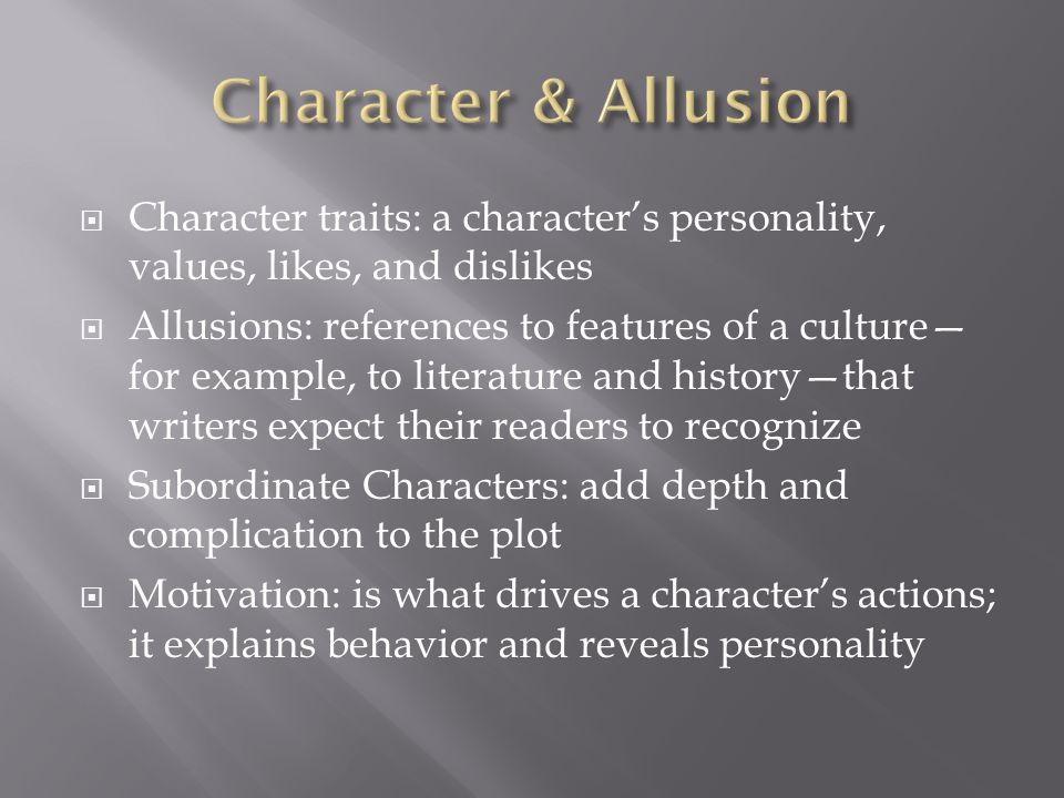  Character traits: a character's personality, values, likes, and dislikes  Allusions: references to features of a culture— for example, to literature and history—that writers expect their readers to recognize  Subordinate Characters: add depth and complication to the plot  Motivation: is what drives a character's actions; it explains behavior and reveals personality
