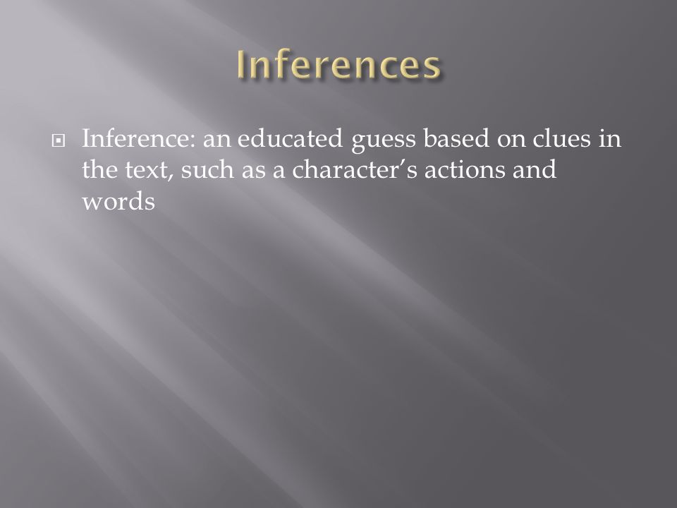  Inference: an educated guess based on clues in the text, such as a character's actions and words