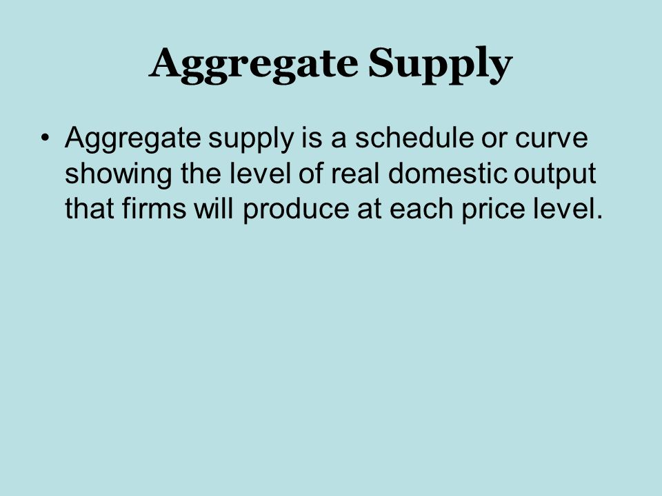 Aggregate Supply Aggregate supply is a schedule or curve showing the level of real domestic output that firms will produce at each price level.