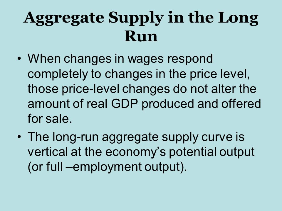 Aggregate Supply in the Long Run When changes in wages respond completely to changes in the price level, those price-level changes do not alter the amount of real GDP produced and offered for sale.