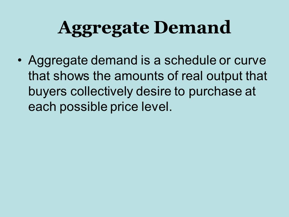 Aggregate Demand Aggregate demand is a schedule or curve that shows the amounts of real output that buyers collectively desire to purchase at each possible price level.