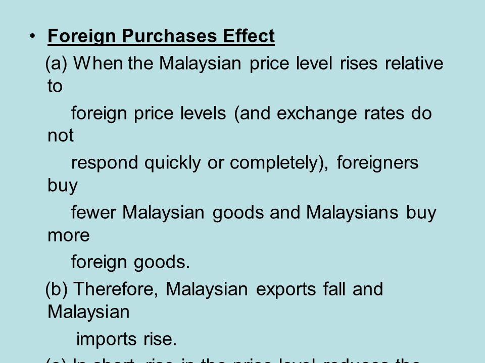 Foreign Purchases Effect (a) When the Malaysian price level rises relative to foreign price levels (and exchange rates do not respond quickly or completely), foreigners buy fewer Malaysian goods and Malaysians buy more foreign goods.