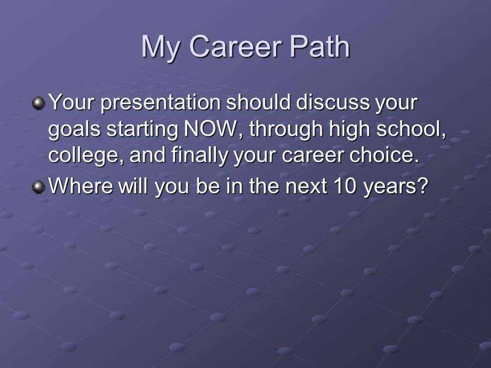 my career path your presentation should discuss your goals starting now through high school