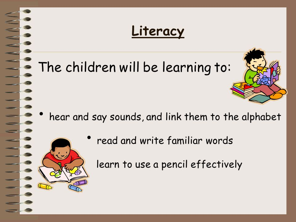 Literacy The children will be learning to: hear and say sounds, and link them to the alphabet read and write familiar words learn to use a pencil effectively