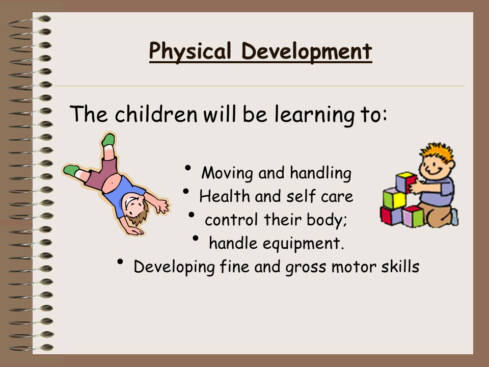 Physical Development The children will be learning to: Moving and handling Health and self care control their body; handle equipment.