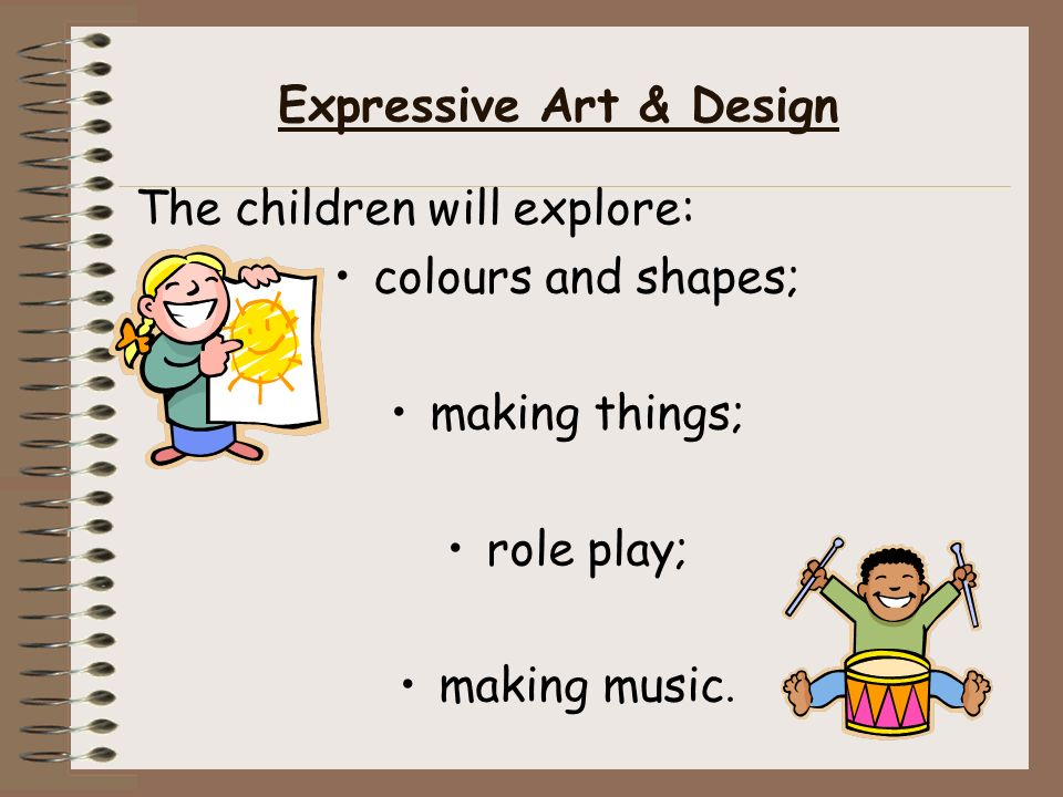 Expressive Art & Design The children will explore: colours and shapes; making things; role play; making music.