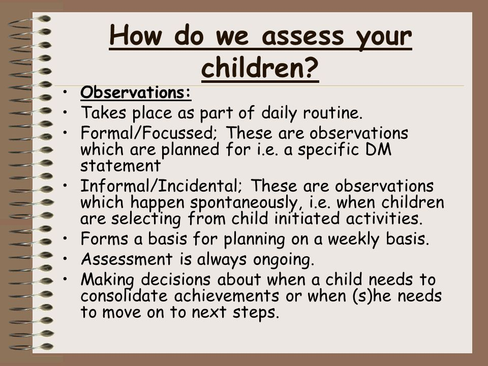 How do we assess your children. Observations: Takes place as part of daily routine.