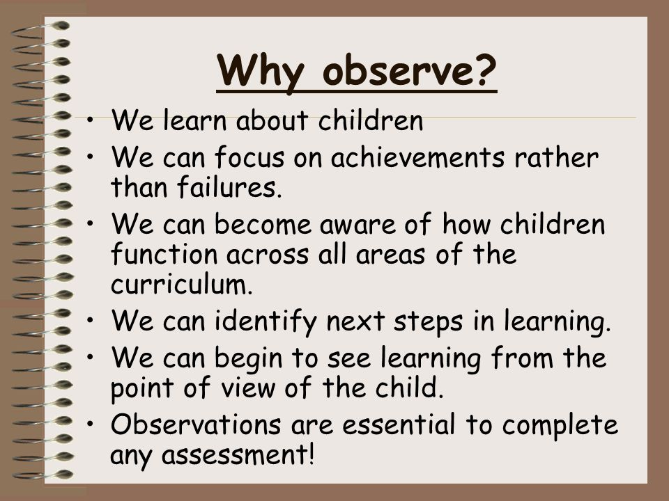Why observe. We learn about children We can focus on achievements rather than failures.