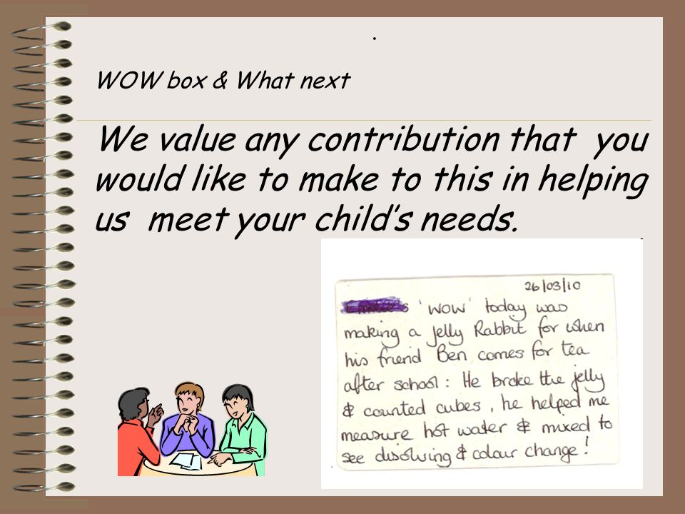 . WOW box & What next We value any contribution that you would like to make to this in helping us meet your child's needs.