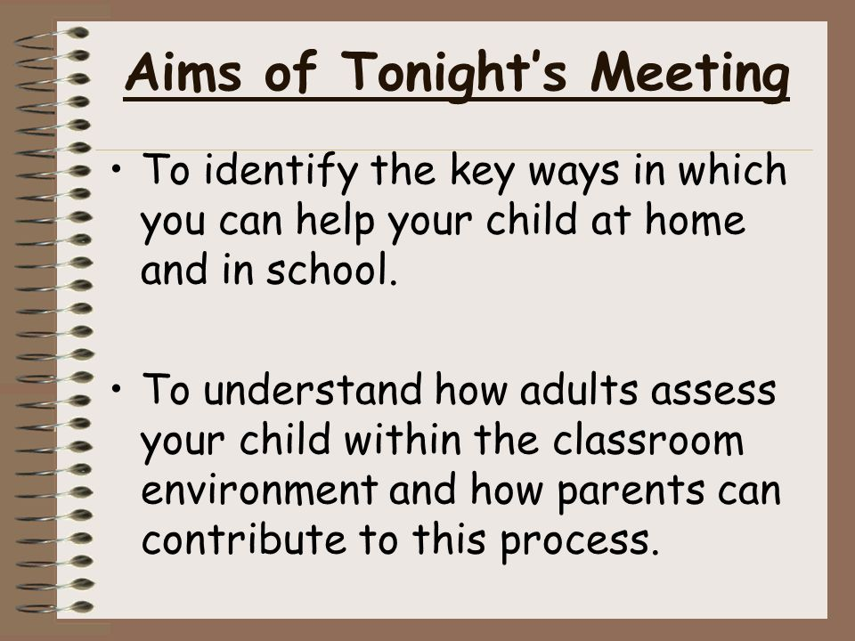 Aims of Tonight's Meeting To identify the key ways in which you can help your child at home and in school.