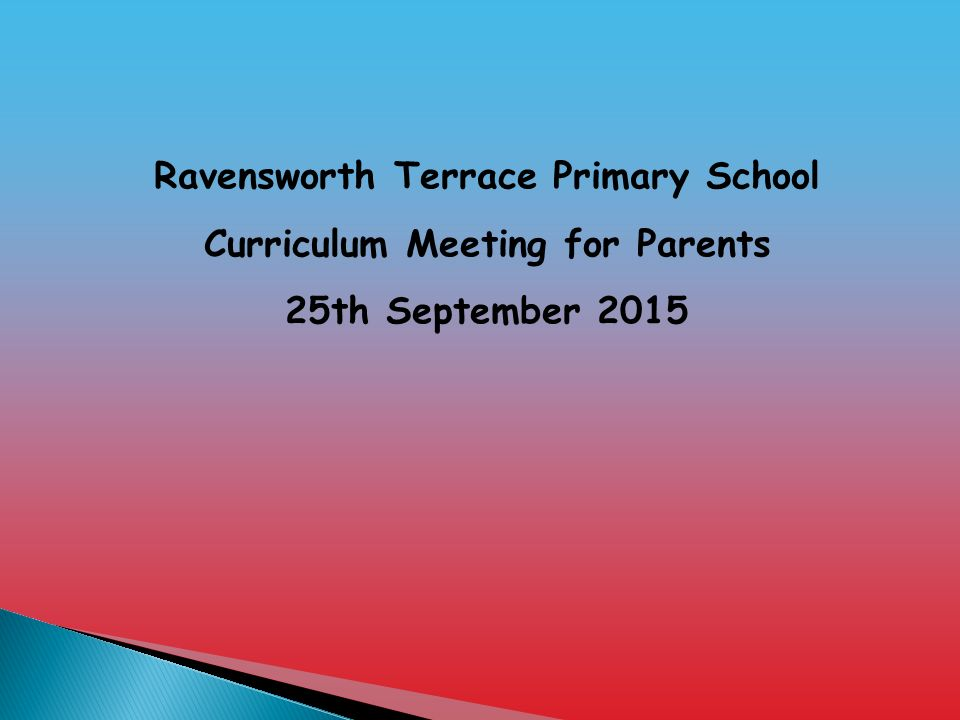Ravensworth Terrace Primary School Curriculum Meeting for Parents 25th September 2015
