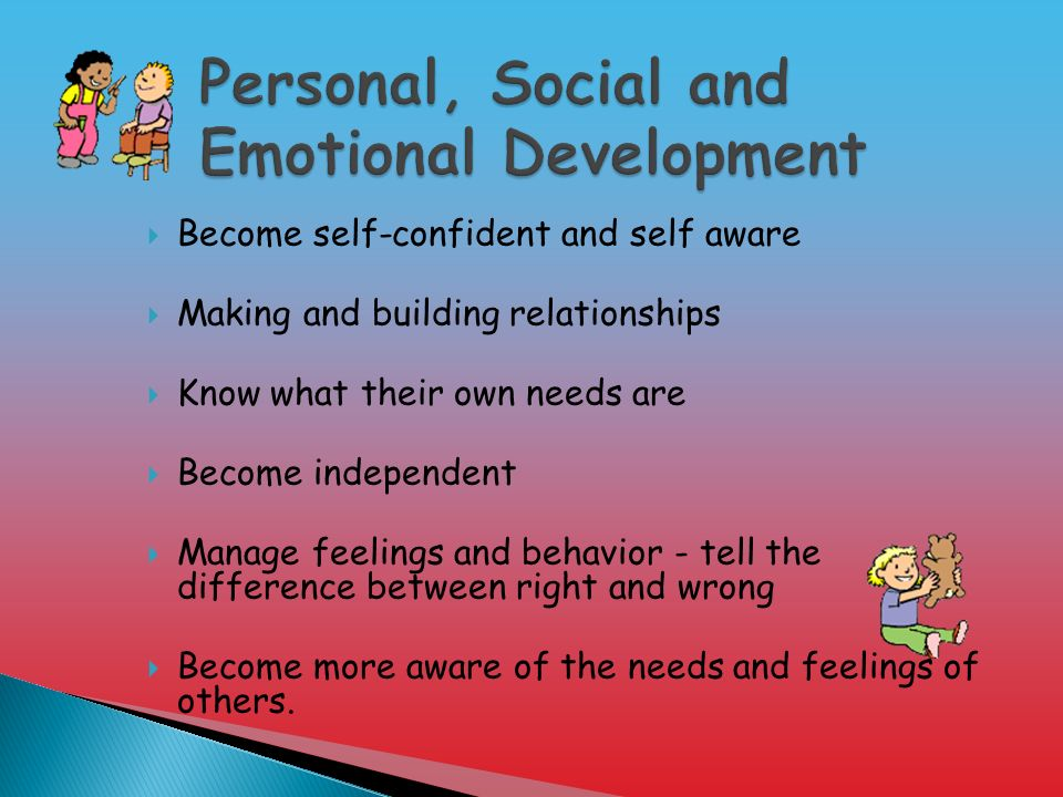  Become self-confident and self aware  Making and building relationships  Know what their own needs are  Become independent  Manage feelings and behavior - tell the difference between right and wrong  Become more aware of the needs and feelings of others.