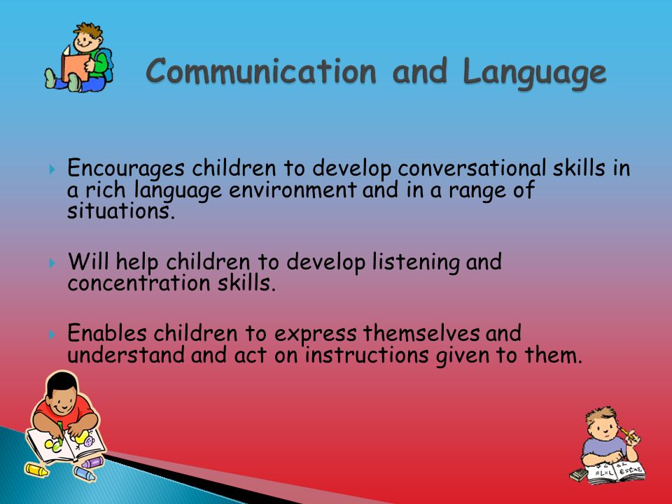  Encourages children to develop conversational skills in a rich language environment and in a range of situations.