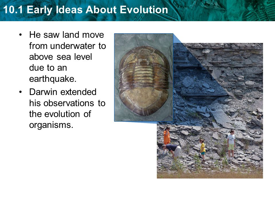 10.1 Early Ideas About Evolution He saw land move from underwater to above sea level due to an earthquake.