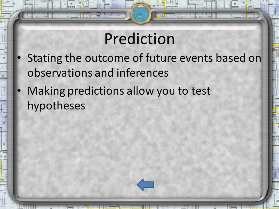 Prediction Stating the outcome of future events based on observations and inferences Making predictions allow you to test hypotheses