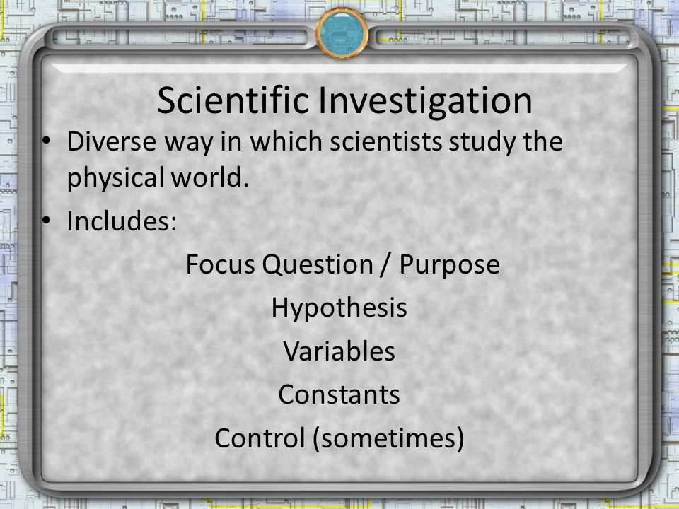 Scientific Investigation Diverse way in which scientists study the physical world.