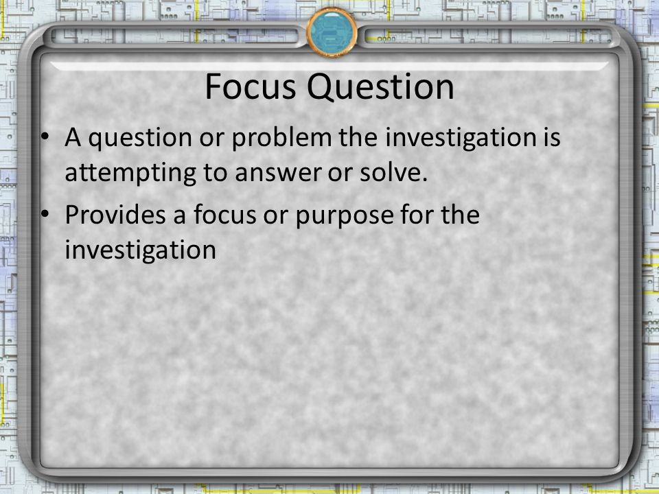 Focus Question A question or problem the investigation is attempting to answer or solve.