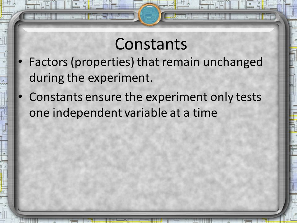 Constants Factors (properties) that remain unchanged during the experiment.