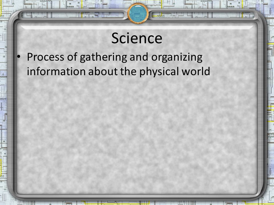 Science Process of gathering and organizing information about the physical world