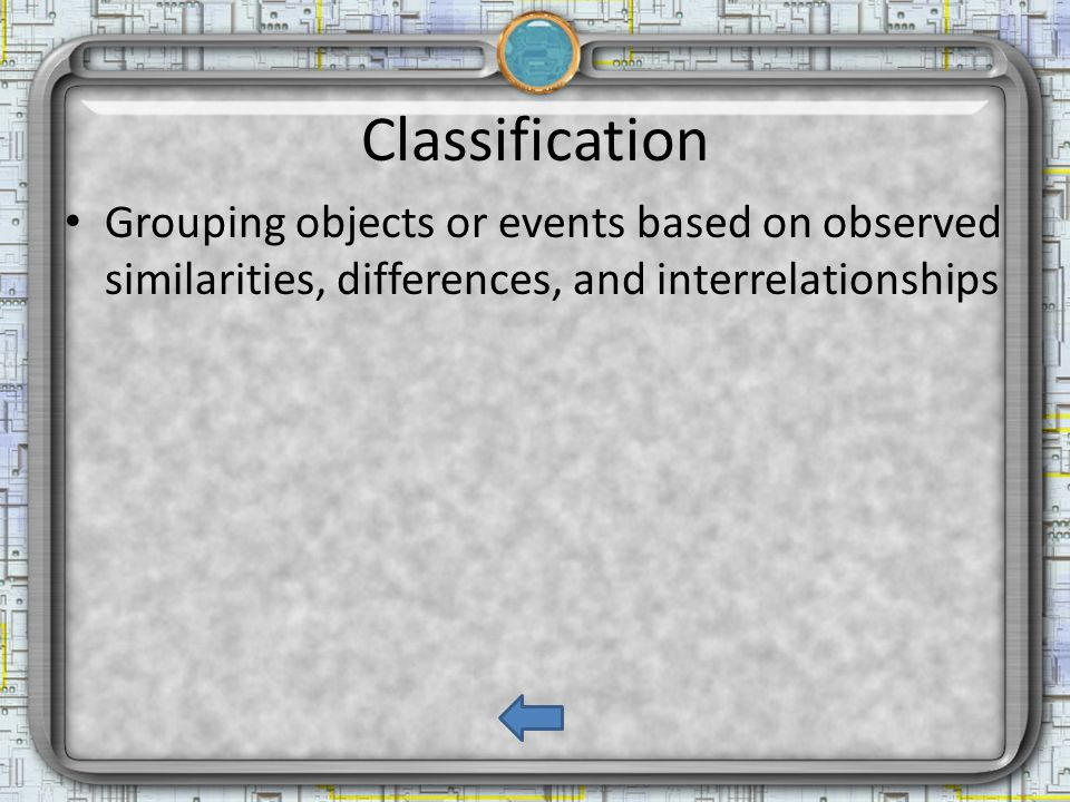 Classification Grouping objects or events based on observed similarities, differences, and interrelationships