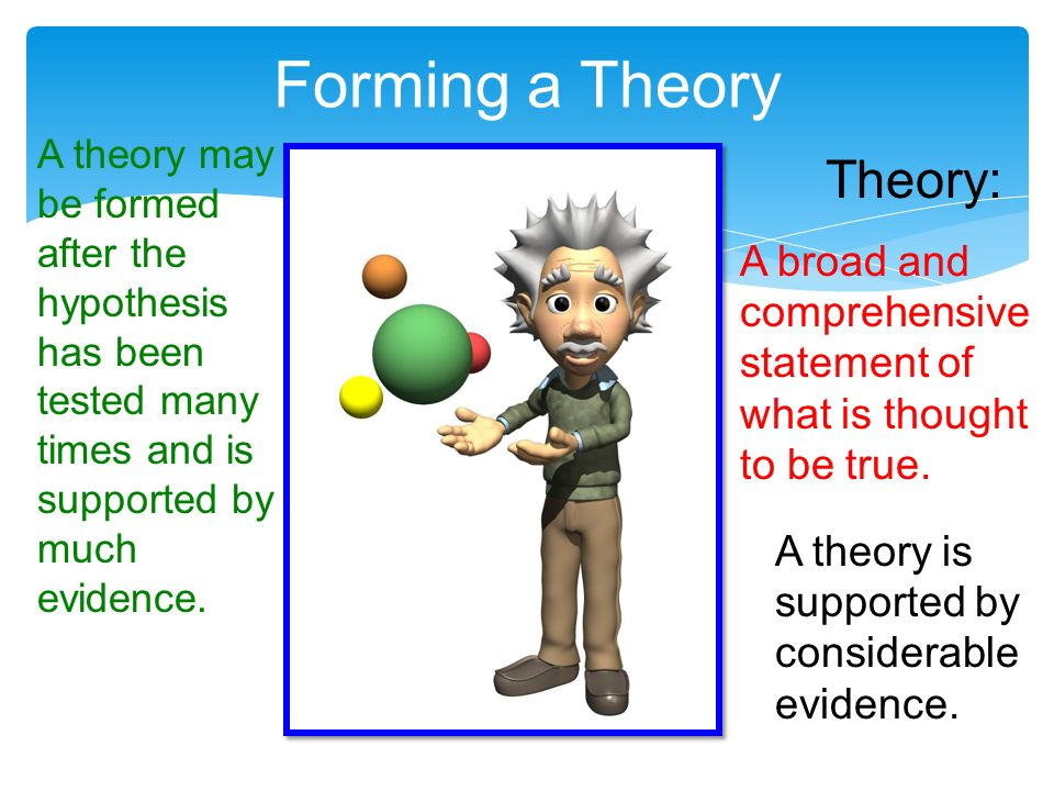 Forming a Theory A theory may be formed after the hypothesis has been tested many times and is supported by much evidence.