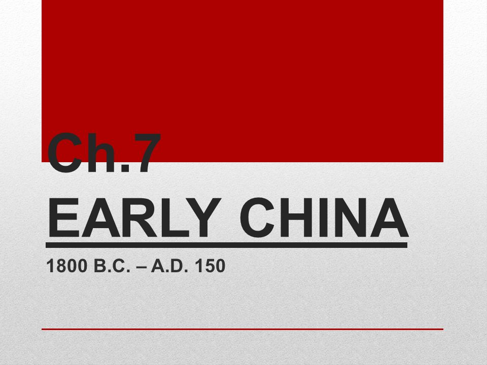 Ch.7 EARLY CHINA 1800 B.C. – A.D. 150