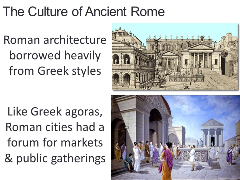 The Culture of Ancient Rome Roman architecture borrowed heavily from Greek styles Like Greek agoras, Roman cities had a forum for markets & public gatherings