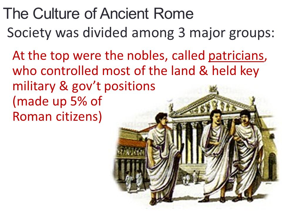 The Culture of Ancient Rome Society was divided among 3 major groups: At the top were the nobles, called patricians, who controlled most of the land & held key military & gov't positions (made up 5% of Roman citizens)