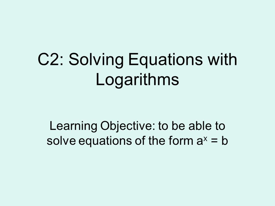 C2: Solving Equations with Logarithms Learning Objective: to be able ...