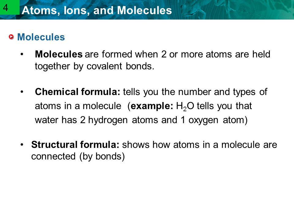 2.1 Atoms, Ions, and Molecules Molecules Molecules are formed when 2 or more atoms are held together by covalent bonds.