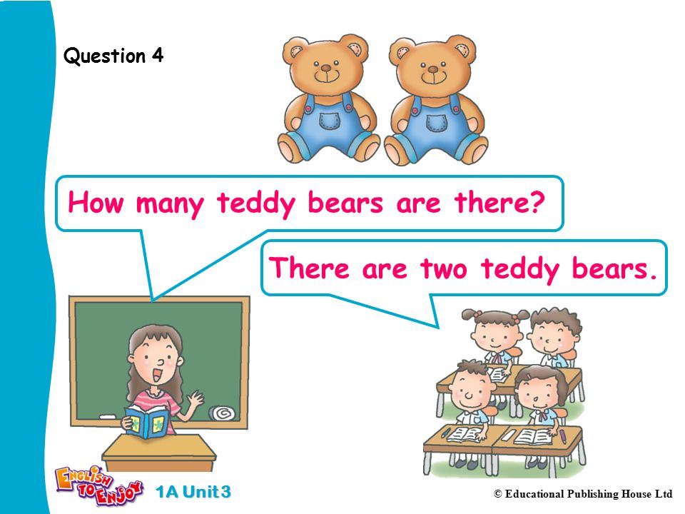 1A Unit 3 © Educational Publishing House Ltd Question 4 How many teddy bears are there.