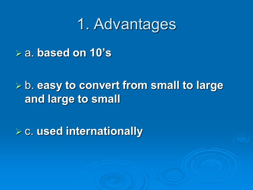 1. Advantages  a. based on 10's  b. easy to convert from small to large and large to small  c.