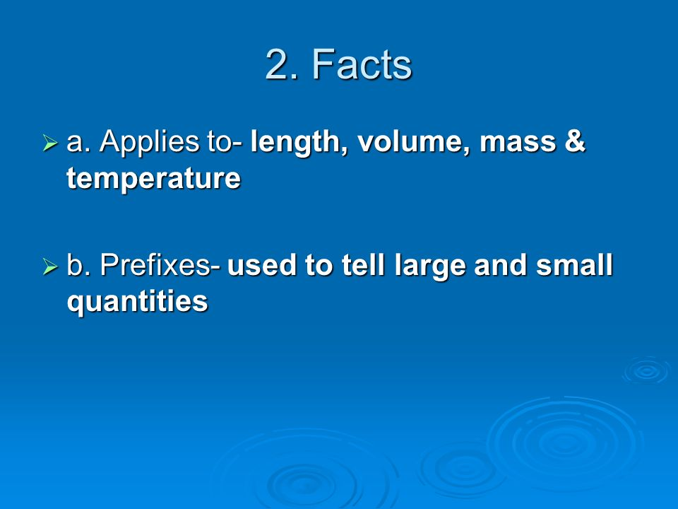 2. Facts  a. Applies to- length, volume, mass & temperature  b.