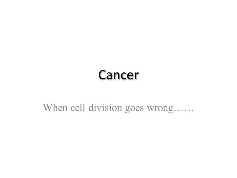 Cancer When cell division goes wrong……