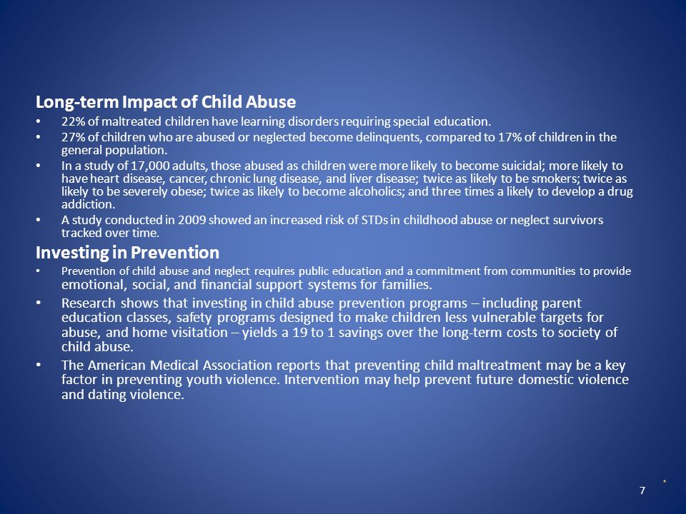 Protective Factors for Child Abuse and Neglect For the Family Supportive family environment Nurturing parenting skills Stable family relationships Household rules and child monitoring Parental employment Adequate housing Access to health care, social services, and concrete services For the Community Caring adults outside the family who can serve as role models or mentors Communities that support parents and take responsibility for preventing abuse Cost of Child Abuse The cost of abuse to a child lasts a lifetime.
