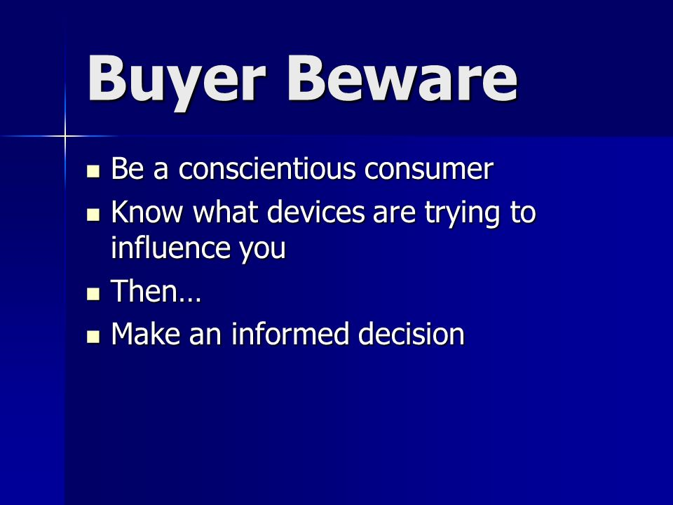 Buyer Beware Be a conscientious consumer Be a conscientious consumer Know what devices are trying to influence you Know what devices are trying to influence you Then… Then… Make an informed decision Make an informed decision