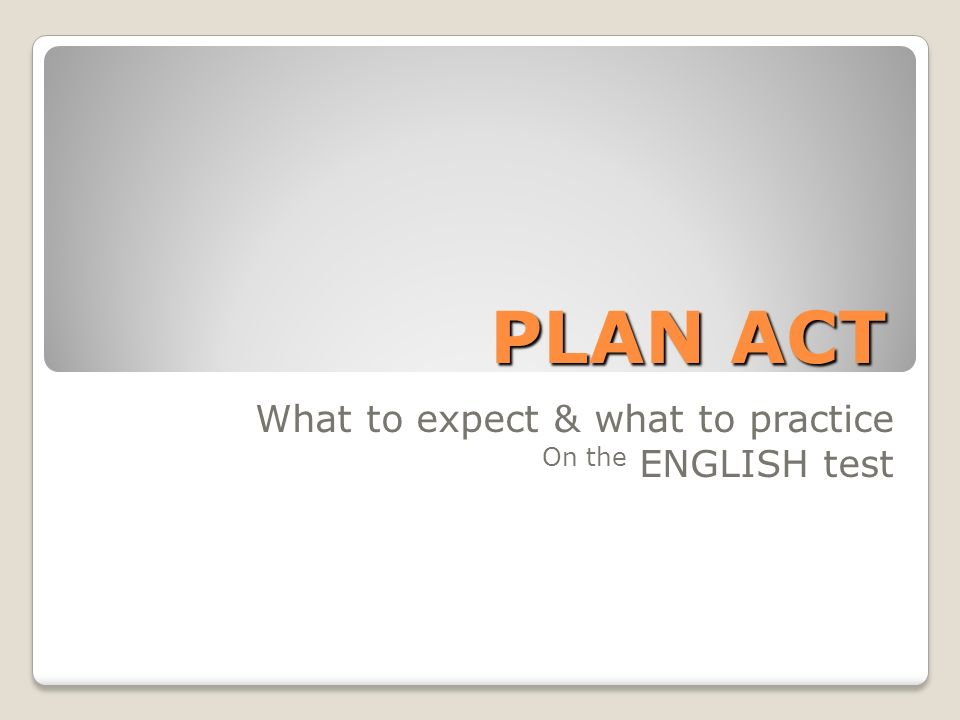PLAN ACT PLAN ACT What to expect & what to practice On the