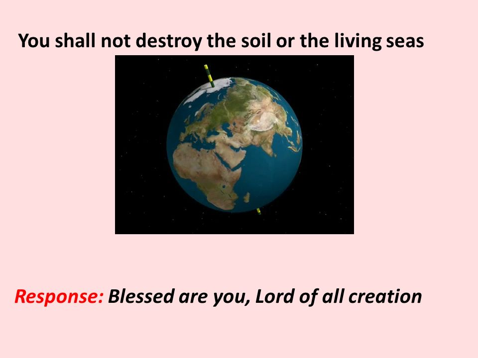 You shall not destroy the soil or the living seas Response: Blessed are you, Lord of all creation