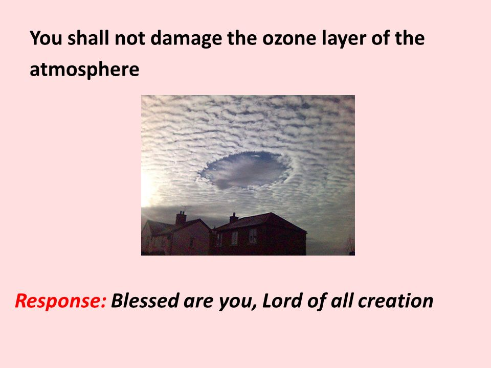 You shall not damage the ozone layer of the atmosphere Response: Blessed are you, Lord of all creation